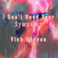 Vinh Nguyen | I Don't Need Your Sympathy