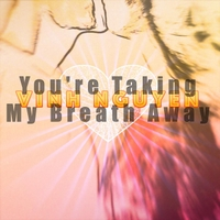 Vinh Nguyen | You're Taking My Breath Away