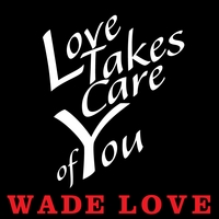 Wade Love | Love Takes Care of You