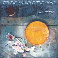 Will Dudley | Trying to Rope the Moon