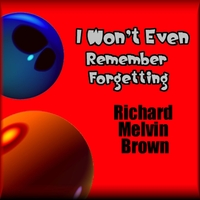 Richard Melvin Brown | I Won't Even Remember Forgetting