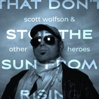 Scott Wolfson and Other Heroes | That Don't Stop the Sun from Rising