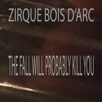 Zirque Bois D'arc | The Fall Will Probably Kill You